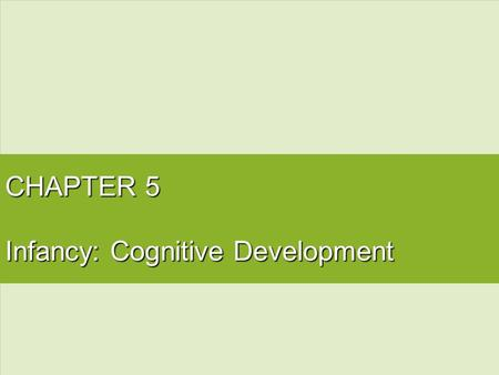 CHAPTER 5 Infancy: Cognitive Development. Cognitive Development: Jean Piaget.
