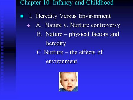 Chapter 10 Infancy and Childhood I. Heredity Versus Environment I. Heredity Versus Environment  A. Nature v. Nurture controversy B. Nature – physical.