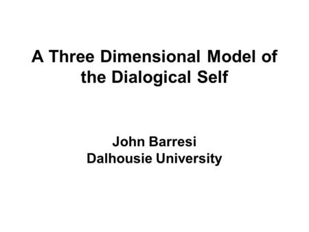 A Three Dimensional Model of the Dialogical Self John Barresi Dalhousie University.