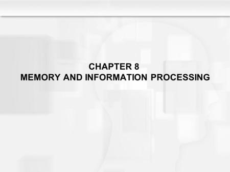 CHAPTER 8 MEMORY AND INFORMATION PROCESSING. Chapter 8: Figures & Tables SR7e Image Figure 8.1 (A model of information processing) SR7e Image Figure 8.7.