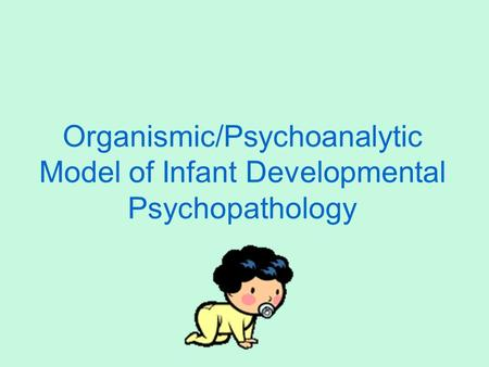 Organismic/Psychoanalytic Model of Infant Developmental Psychopathology.