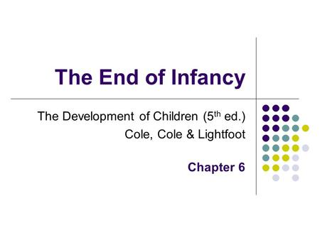 The End of Infancy The Development of Children (5 th ed.) Cole, Cole & Lightfoot Chapter 6.