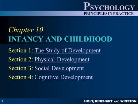 HOLT, RINEHART AND WINSTON P SYCHOLOGY PRINCIPLES IN PRACTICE 1 Chapter 10 INFANCY AND CHILDHOOD Section 1: The Study of DevelopmentThe Study of Development.
