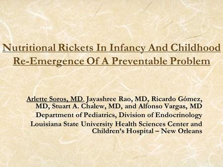 Nutritional Rickets In Infancy And Childhood Re-Emergence Of A Preventable Problem Arlette Soros, MD, Jayashree Rao, MD, Ricardo Gómez, MD, Stuart A. Chalew,