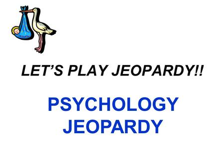 LET'S PLAY JEOPARDY!! PSYCHOLOGY JEOPARDY IntroPrenatal InfancyParenting Mixed Q $100 Q $200 Q $300 Q $400 Q $500 Q $100 Q $200 Q $300 Q $400 Q $500.