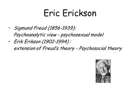 Eric Erickson Sigmund Freud (1856-1939): Psychoanalytic view - psychosexual model Erik Erikson (1902-1994) : extension of Freud's theory - Psychosocial.