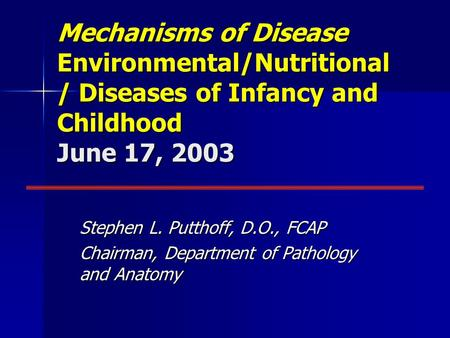 Mechanisms of Disease Environmental/Nutritional / Diseases of Infancy and Childhood June 17, 2003 Stephen L. Putthoff, D.O., FCAP Chairman, Department.