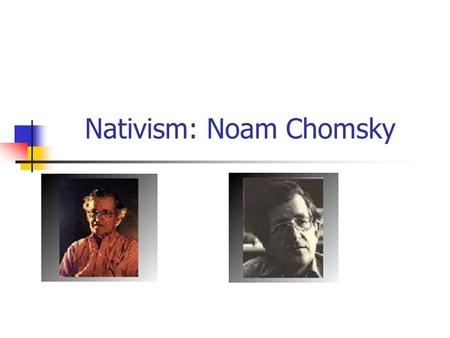 Nativism: Noam Chomsky. Nativism Main question: what is the cognitive code? Infant is born with complete world knowledge Infants count Infants have a.