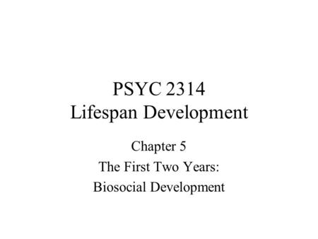 PSYC 2314 Lifespan Development Chapter 5 The First Two Years: Biosocial Development.