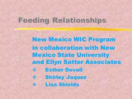 Feeding Relationships New Mexico WIC Program in collaboration with New Mexico State University and Ellyn Satter Associates  Esther Devall  Shirley Jaquez.
