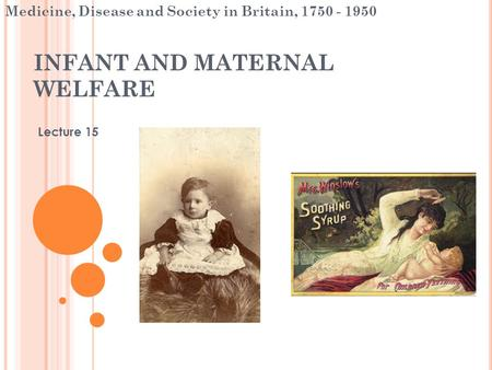 INFANT AND MATERNAL WELFARE Lecture 15 Medicine, Disease and Society in Britain, 1750 - 1950.