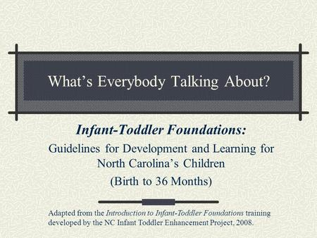 What's Everybody Talking About? Infant-Toddler Foundations: Guidelines for Development and Learning for North Carolina's Children (Birth to 36 Months)
