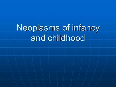 Neoplasms of infancy and childhood