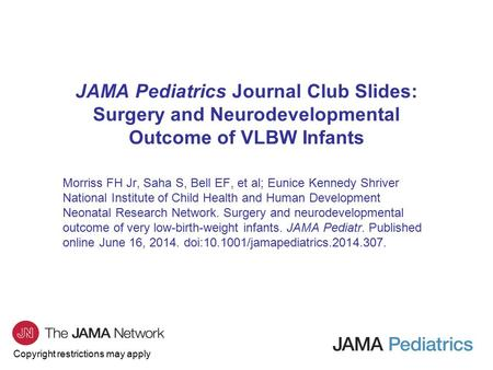 Copyright restrictions may apply JAMA Pediatrics Journal Club Slides: Surgery and Neurodevelopmental Outcome of VLBW Infants Morriss FH Jr, Saha S, Bell.