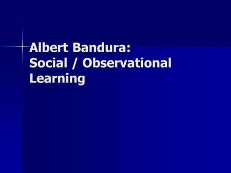 Albert Bandura: Social / Observational Learning. Basic Premise We learn behavior through observation We learn behavior through observation Vicarious reinforcement: