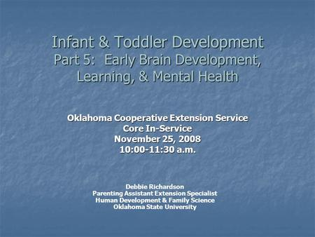 Infant & Toddler Development Part 5: Early Brain Development, Learning, & Mental Health Oklahoma Cooperative Extension Service Core In-Service November.