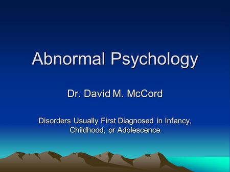 Abnormal Psychology Dr. David M. McCord Disorders Usually First Diagnosed in Infancy, Childhood, or Adolescence.