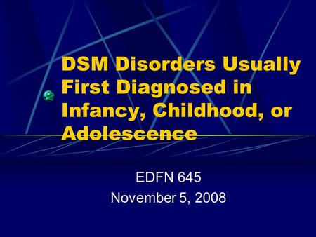 DSM Disorders Usually First Diagnosed in Infancy, Childhood, or Adolescence EDFN 645 November 5, 2008.
