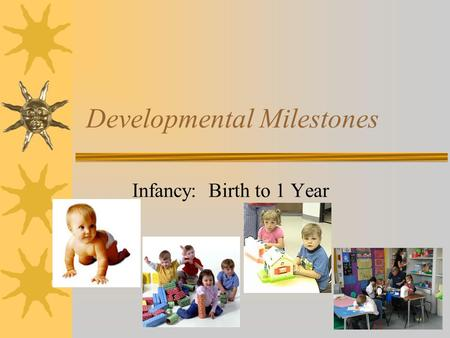 Developmental Milestones Infancy: Birth to 1 Year.