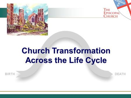 BIRTHDEATH Church Transformation Across the Life Cycle Church Transformation Across the Life Cycle.