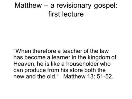 Matthew – a revisionary gospel: first lecture When therefore a teacher of the law has become a learner in the kingdom of Heaven, he is like a householder.