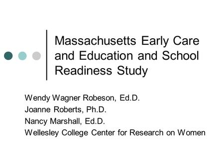 Massachusetts Early Care and Education and School Readiness Study Wendy Wagner Robeson, Ed.D. Joanne Roberts, Ph.D. Nancy Marshall, Ed.D. Wellesley College.