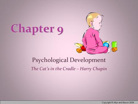 Copyright © Allyn and Bacon 2006 Chapter 9 Psychological Development The Cat's in the Cradle – Harry Chapin.