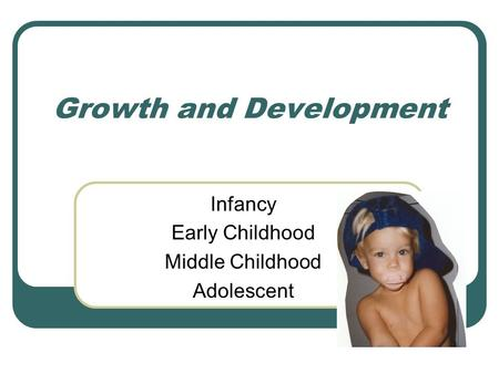Growth and Development Infancy Early Childhood Middle Childhood Adolescent.