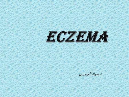 "Eczema د.سهاد الجبوري. Eczema : the ward 'eczema'derived from Greek ekzein,meaning to ""to boil forth"" or to ""effervesce"". it Is a pattern of cutaneous."