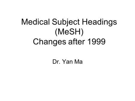 Medical Subject Headings (MeSH) Changes after 1999 Dr. Yan Ma.