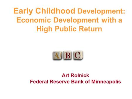 Early Childhood Development: Economic Development with a High Public Return Art Rolnick Federal Reserve Bank of Minneapolis.