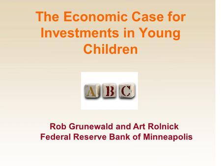 Rob Grunewald and Art Rolnick Federal Reserve Bank of Minneapolis The Economic Case for Investments in Young Children.