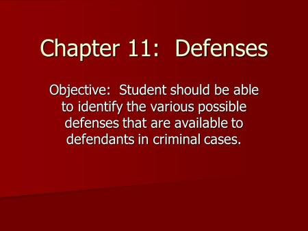 Chapter 11: Defenses Objective: Student should be able to identify the various possible defenses that are available to defendants in criminal cases.