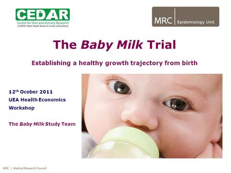 The Baby Milk Trial Establishing a healthy growth trajectory from birth 12 th Ocober 2011 UEA Health Economics Workshop The Baby Milk Study Team.