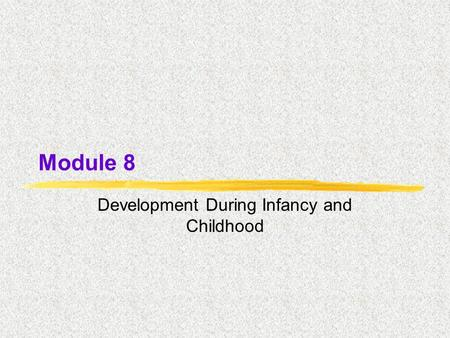Module 8 Development During Infancy and Childhood.