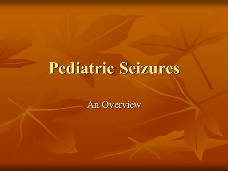 Pediatric Seizures An Overview. Childhood Seizures Evaluation Evaluation Classification Classification Diagnosis Diagnosis Treatment Treatment Mimics.