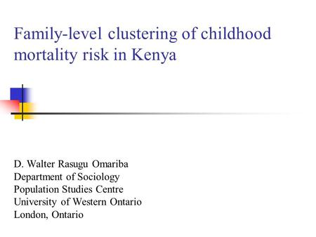Family-level clustering of childhood mortality risk in Kenya D. Walter Rasugu Omariba Department of Sociology Population Studies Centre University of Western.