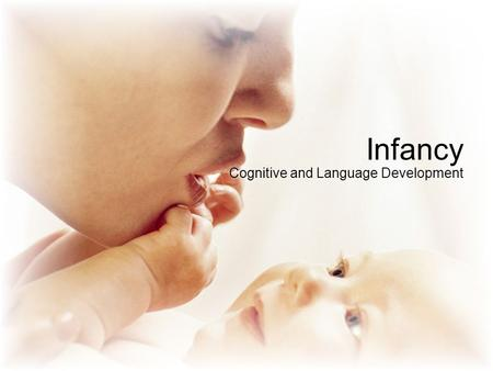 Infancy Cognitive and Language Development. Cognitive – process of knowing and sensations, perception, imagery, retardation, memory, recall, problem solving,
