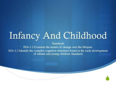  Infancy And Childhood Standards IIIA-1.2 Examine the nature of change over the lifespan. IIIA-1.3 Identify the complex cognitive structures found in.