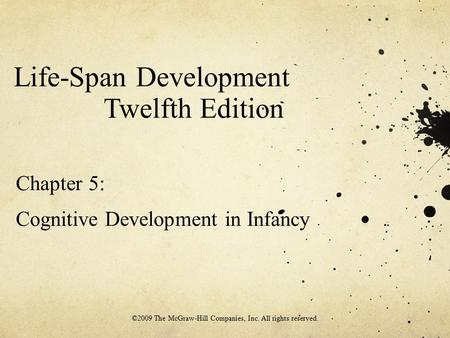 Life-Span Development Twelfth Edition Chapter 5: Cognitive Development in Infancy ©2009 The McGraw-Hill Companies, Inc. All rights reserved.