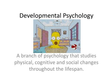 Developmental Psychology A branch of psychology that studies physical, cognitive and social changes throughout the lifespan.