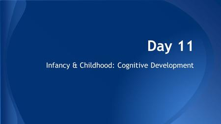 Day 11 Infancy & Childhood: Cognitive Development.