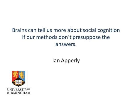 Brains can tell us more about social cognition if our methods don't presuppose the answers. Ian Apperly.