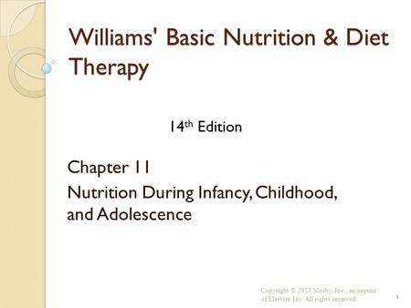 Williams' Basic Nutrition & Diet Therapy Chapter 11 Nutrition During Infancy, Childhood, and Adolescence Copyright © 2013 Mosby, Inc., an imprint of Elsevier.