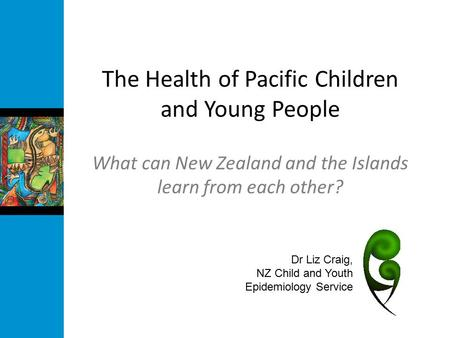 The Health of Pacific Children and Young People What can New Zealand and the Islands learn from each other? Dr Liz Craig, NZ Child and Youth Epidemiology.