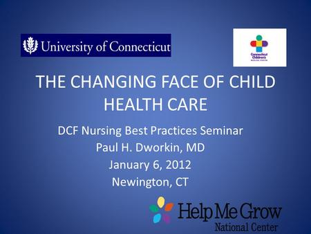 THE CHANGING FACE OF CHILD HEALTH CARE DCF Nursing Best Practices Seminar Paul H. Dworkin, MD January 6, 2012 Newington, CT.