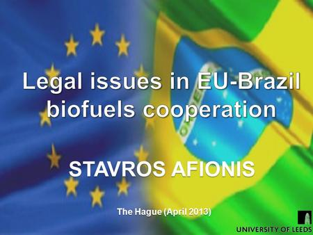 STAVROS AFIONIS The Hague (April 2013). Presentation Outline  The EU – Brazil partnership  Legal and trade issues  Indirect land-use change  Highly.