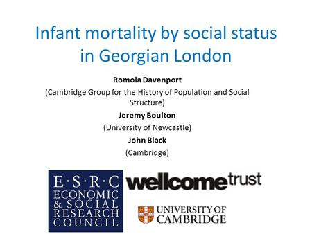 Infant mortality by social status in Georgian London Romola Davenport (Cambridge Group for the History of Population and Social Structure) Jeremy Boulton.