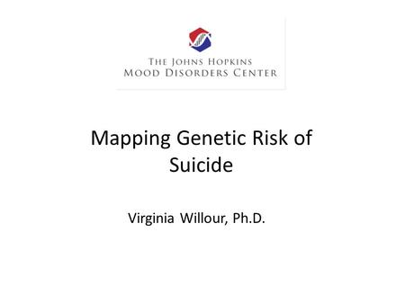 Mapping Genetic Risk of Suicide Virginia Willour, Ph.D.
