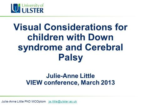 Visual Considerations for children with Down syndrome and Cerebral Palsy Julie-Anne Little VIEW conference, March 2013 Julie-Anne Little PhD MCOptom